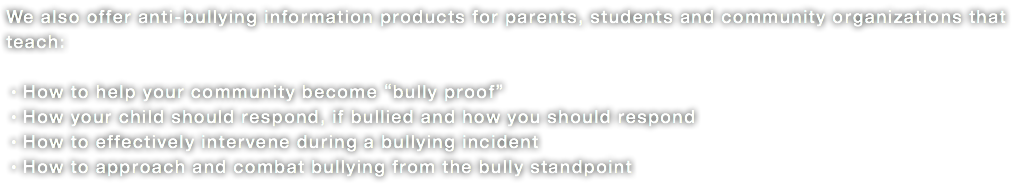 "We also offer anti-bullying information products for parents, students and community organizations that teach: •How to help your community become ""bully proof"" •How your child should respond, if bullied and how you should respond •How to effectively intervene during a bullying incident •How to approach and combat bullying from the bully standpoint"